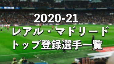 【2020-21シーズン】レアル・マドリードのトップカテゴリー登録選手一覧