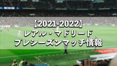 2021-2022シーズンのレアル・マドリードのプレシーズンマッチ情報