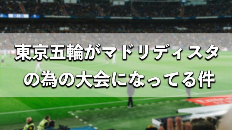 マドリディスタにとって最高の展開になっている東京五輪男子サッカー